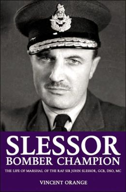 Slessor: Bomber Champion - The Life of Marshal of the Royal Air Force Sir John Slessor, GCB, DSO, MC