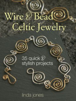 Wire & Bead Celtic Jewelry: 35 Quick & Stylish Projects