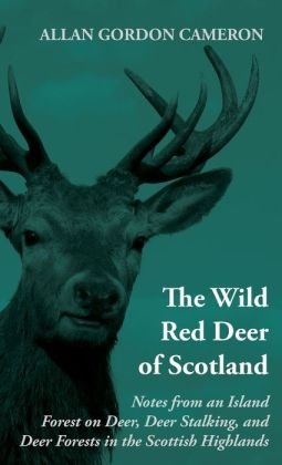 Wild Red Deer Of Scotland: Notes from an Island Forest on Deer, Deer Stalking, and Deer Forests in the Scottish Highlands