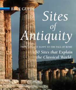 Sites of Antiquity: From Ancient Egypt to the Fall of Rome, 50 Sites that Explain the Classical World
