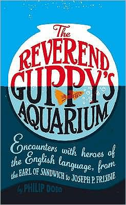 The Reverend Guppy's Aquarium : Encounters with Heroes of the English Language, from the Earl of Sandwich to Joseph P. Frisbie