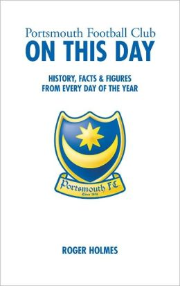 Portsmouth Football Club On This Day: History, Facts & Figures from Every Day of the Year