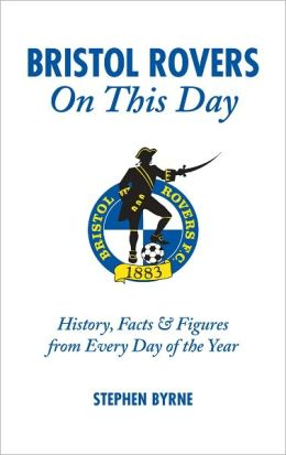 Bristol Rovers On This Day: History, Facts & Figures from Every Day of the Year