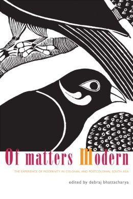 Of Matters Modern: The Experience of Modernity in Colonial and Post-Colonial South Asia