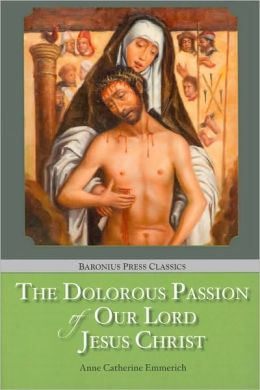 The Dolorous Passion of Our Lord Jesus Christ (Baronius Press Classics Series)