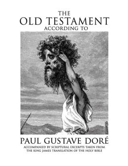 The Old Testament According to Paul Gustave Dore: Accompanied by Scriptural Excerpts Taken from the King James Translation of the Holy Bible