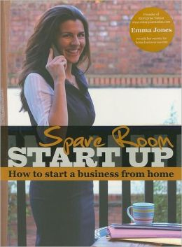 Spare Room Start Up: How to Start a Business from Home