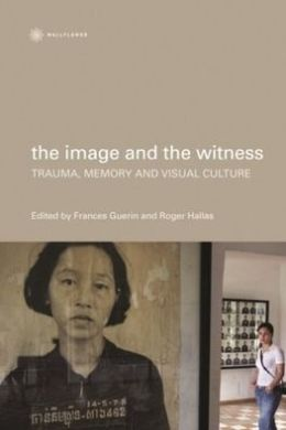 The Image and the Witness: Trauma, Memory and Visual Culture