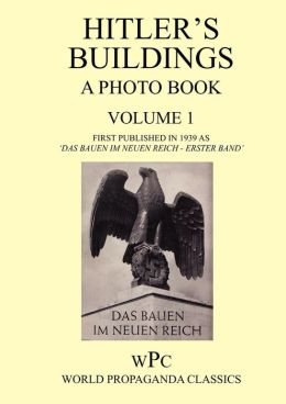 Hitler's Buildings - A Photo Book - Volume 1 - First Published in 1939 as 'Das Bauen Im Neuen Reich - Erster Band'