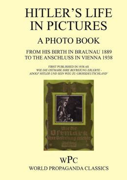 Hitler's Life in Pictures - A Photo Book - From His Birth in Braunau 1889 to the Anschluss in Vienna 1938 - First Published in 1940 as 'Wie Die Ostmar