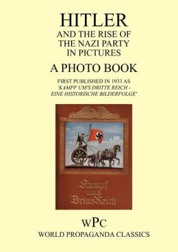 Hitler and the Rise of the Nazi Party in Pictures - A Photo Book - First Published in 1933 as 'Kampf Um's Dritte Reich - Eine Historische Bilderfolge'