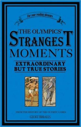 Olympics' Strangest Moments: Extraordinary but True Stories from the History of the Olympic Games