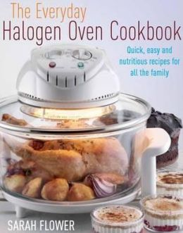 The Everyday Halogen Oven Cookbook: Quick, Easy and Nutritious Recipes for All the Family. Sarah Flower