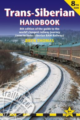 Trans-Siberian Handbook, 8th: Eighth edition of the guide to the world's longest railway journey (Includes Siberian BAM railway and guides to 25 cities) Bryn Thomas