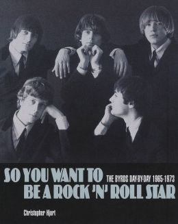 So You Want to Be a Rock 'n' Roll Star: The Byrds Day-by-Day 1965-1973