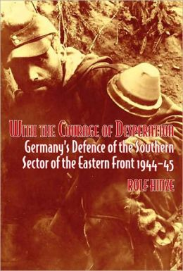 With the Courage of Desperation: Germany's Defence of the Southern Sector of the Eastern Front 1944-45