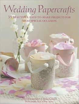 Wedding Papercrafts: 35 Beautiful Easy-To-Make Projects for That Special Occasion
