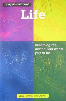 Gospel-Centred Life: Becoming the Person God Wants You to Be