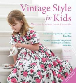 Vintage Style for Kids: 25 Patterns for Timeless Clothes & Accessories. Fiona Bell