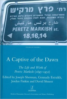 A Captive of the Dawn: The Life and Work of Peretz Markish (1895-1952)