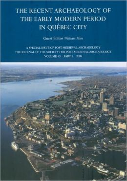 Recent Archaeology of the Early Modern Period in Quebec City: Post-Medieval Archaeology, Volume 43, Part 1(2009)