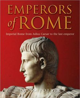 Emperors of Rome: Imperial Rome from Julius Caesar to the Last Emperor