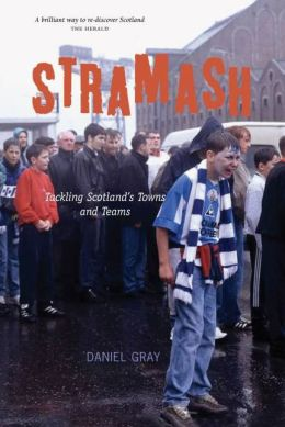 Stramash!: A Ramble Through Scotland's Towns and Teams. Daniel Gray