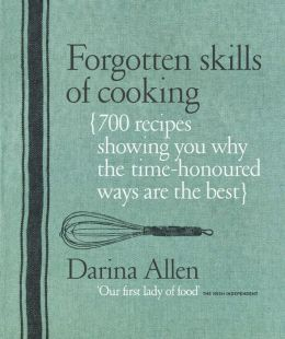Forgotten Skills of Cooking: The Time-Honored Ways Are the Best--Over 700 Recipes Show You Why