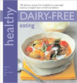Healthy Dairy-Free Eating: 100 Delicious Recipes from Breakfast to a Late-Night Snack by an Expert Team of Chef and Dietition