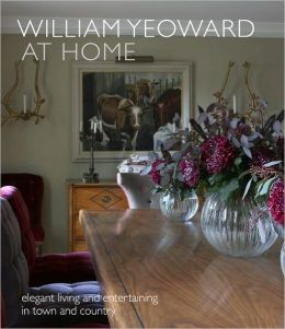 William Yeoward At Home: Elegant Living and Entertaining in Town and Country