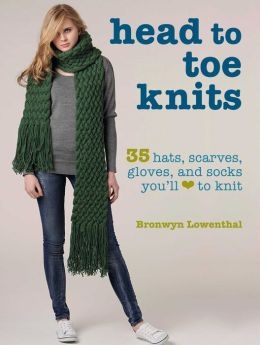 Head to Toe Knits: 35 Fashionable Hats, Socks, Scarves, Gloves, and More You'll Love to Knit