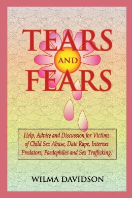 Tears And Fears; Help, Advice And Discussion For Victims Of Child Sexual Abuse, Sex Trafficking, Date Rape, Internet Predators, Chat Rooms And Paedophiles