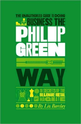 The Unauthorized Guide To Doing Business the Philip Green Way: 10 Secrets of the Billionaire Retail Magnate