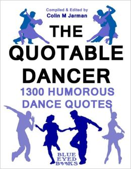 The Quotable Dancer - 1300 Humorous Dance Quotes