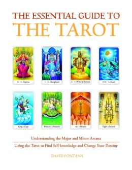 The Essential Guide to the Tarot: Understanding the Major and Minor Arcana - Using the Tarot to Find Self-Knowledge and Change Your Destiny