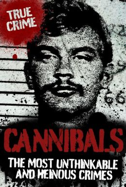 Cannibals: The Most Unthinkable and Heinous Crimes