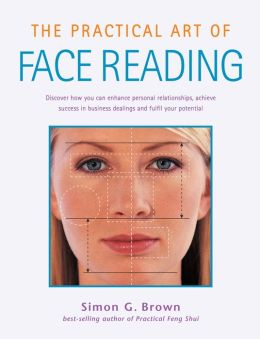The Practical Art of Face Reading: How to discover your full potential, enhance personal relationships and achieve success in business