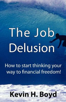 The Job Delusion: How to Start Thinking Your Way to Financial Freedom!
