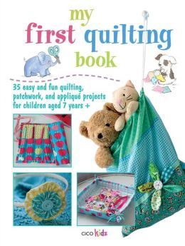 My First Quilting Book: 35 Easy and Fun Quiliting, Patchwork, and Applique Projects for Children Aged 7 Years +