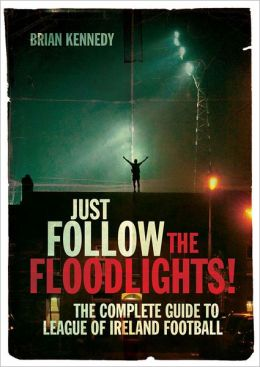 Just Follow the Floodlights!: The Complete Guide to League of Ireland Football