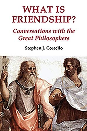 What Is Friendship?: Conversations with the Great Philosophers