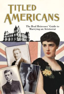 Titled Americans, 1890: The Real Heiresses' Guide to Marrying an Aristocrat