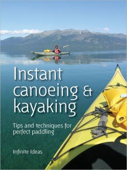 Instant canoeing and kayaking: Tips and techniques for perfect paddling