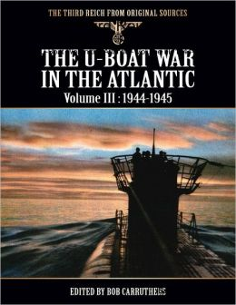 The Third Reich from Original Sources - The U-Boat War In the Atlantic - Volume III: 1944-1945