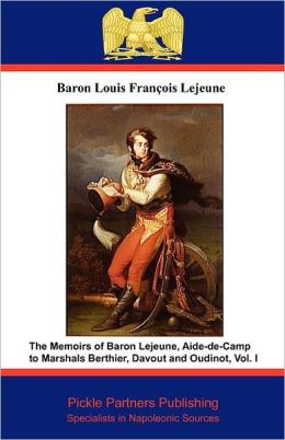The Memoirs Of Baron Lejeune, Aide-De-Camp To Marshals Berthier, Davout And Oudinot. Vol. I