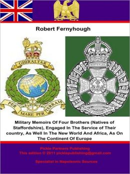 Military Memoirs Of Four Brothers (Natives of Staffordshire),: Engaged In The Service of Their Country, As Well In The New World And Africa, As On The Continent Of Europe