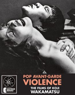 Pop Avant-Garde Violence: The Films Of Koji Wakamatsu