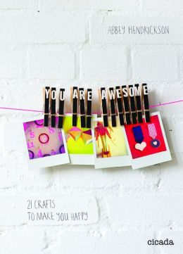 You Are Awesome: 21 Crafts to Make You Happy