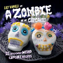 A Zombie At My Cupcake!: 25 Deliciously Weird Cupcake Recipes
