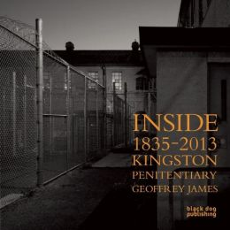 Inside Kingston Penitentiary (1835-2013): Geoffrey James